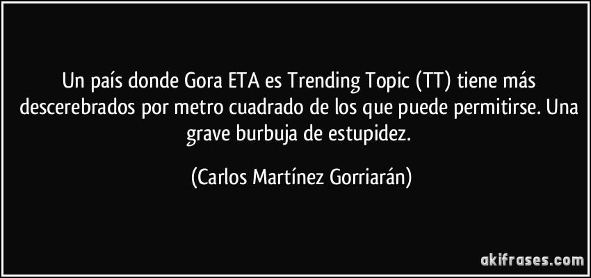 frase-un-pais-donde-gora-eta-es-trending-topic-tt-tiene-mas-descerebrados-por-metro-cuadrado-de-los-carlos-martinez-gorriaran-121260